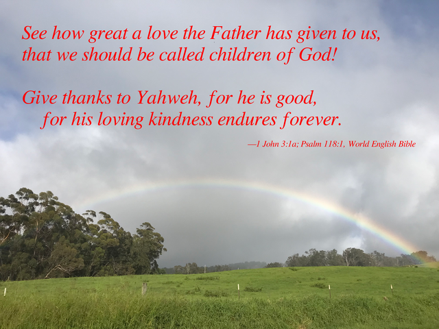 See how great a love the Father has given to us, that we should be called children of God! Give thanks to Yahweh, for he is good, for his loving kindness endures forever. —1 John 3:1a; Psalm 118:1, World English Bible